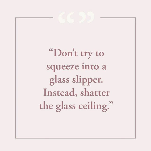 Dont try to squeeze into a glass slipper, smash the glass ceiling